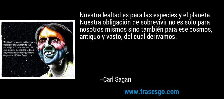 Nuestra lealtad es para las especies y el planeta. Nuestra obligación de sobrevivir no es sólo para nosotros mismos sino también para ese cosmos, antiguo y vasto, del cual derivamos. – Carl Sagan