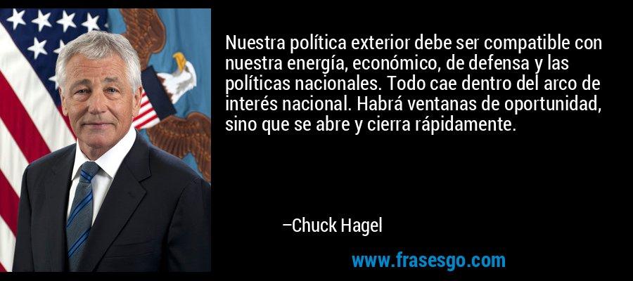 Nuestra política exterior debe ser compatible con nuestra energía, económico, de defensa y las políticas nacionales. Todo cae dentro del arco de interés nacional. Habrá ventanas de oportunidad, sino que se abre y cierra rápidamente. – Chuck Hagel