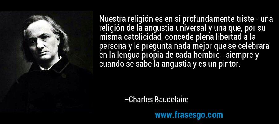 Nuestra religión es en sí profundamente triste - una religión de la angustia universal y una que, por su misma catolicidad, concede plena libertad a la persona y le pregunta nada mejor que se celebrará en la lengua propia de cada hombre - siempre y cuando se sabe la angustia y es un pintor. – Charles Baudelaire