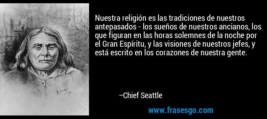 Nuestra religión es las tradiciones de nuestros antepasados - los sueños de nuestros ancianos, los que figuran en las horas solemnes de la noche por el Gran Espíritu, y las visiones de nuestros jefes, y está escrito en los corazones de nuestra gente. – Chief Seattle
