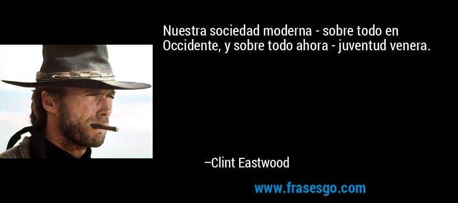 Nuestra sociedad moderna - sobre todo en Occidente, y sobre todo ahora - juventud venera. – Clint Eastwood