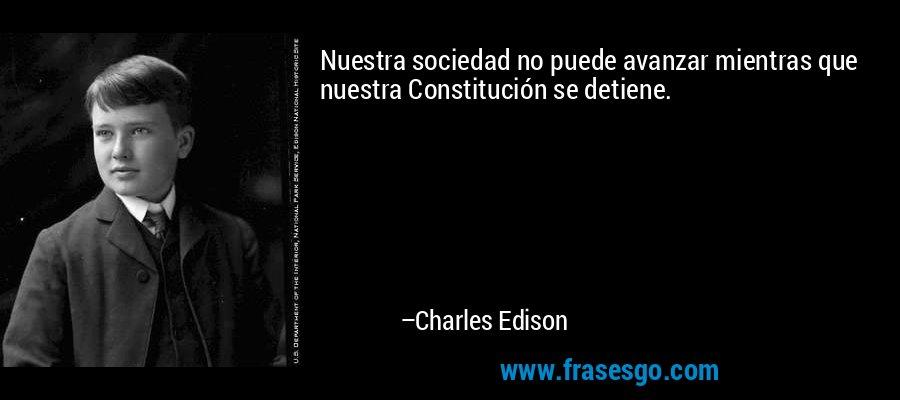 Nuestra sociedad no puede avanzar mientras que nuestra Constitución se detiene. – Charles Edison
