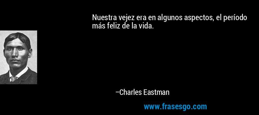 Nuestra vejez era en algunos aspectos, el período más feliz de la vida. – Charles Eastman