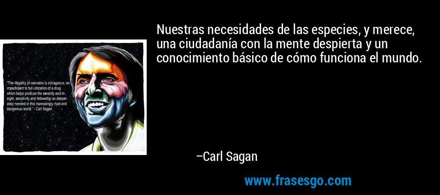 Nuestras necesidades de las especies, y merece, una ciudadanía con la mente despierta y un conocimiento básico de cómo funciona el mundo. – Carl Sagan