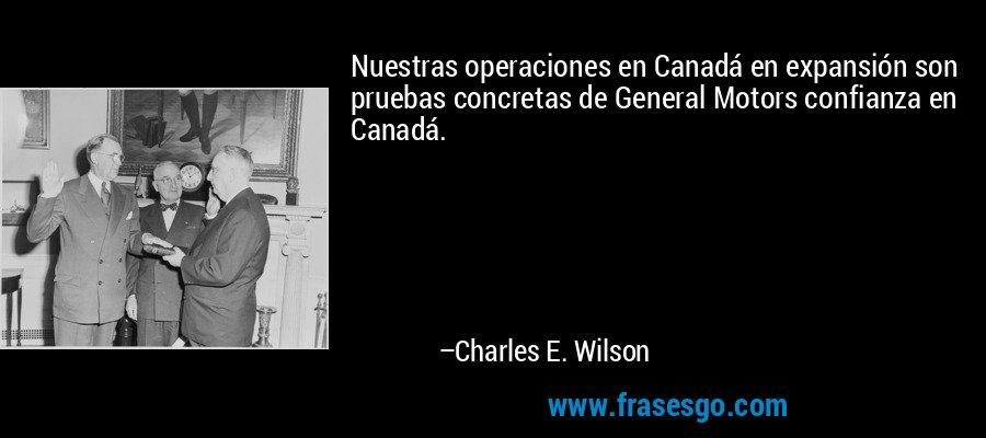 Nuestras operaciones en Canadá en expansión son pruebas concretas de General Motors confianza en Canadá. – Charles E. Wilson