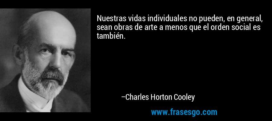 Nuestras vidas individuales no pueden, en general, sean obras de arte a menos que el orden social es también. – Charles Horton Cooley
