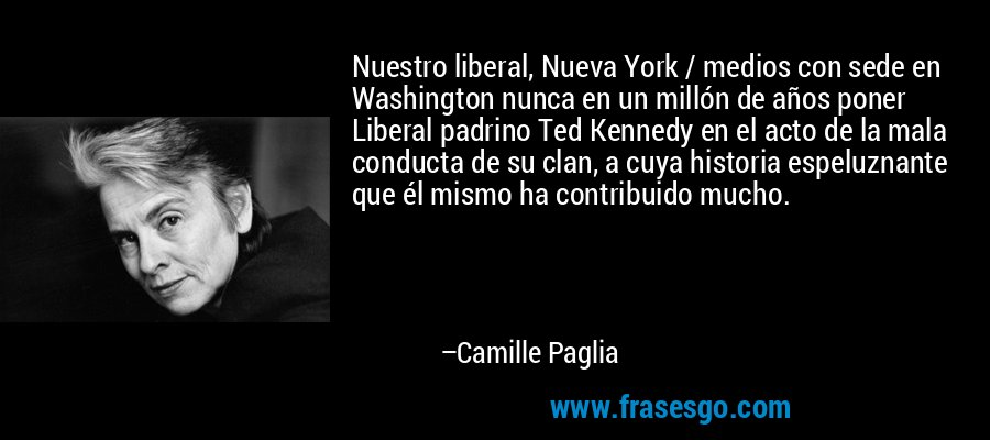 Nuestro liberal, Nueva York / medios con sede en Washington nunca en un millón de años poner Liberal padrino Ted Kennedy en el acto de la mala conducta de su clan, a cuya historia espeluznante que él mismo ha contribuido mucho. – Camille Paglia