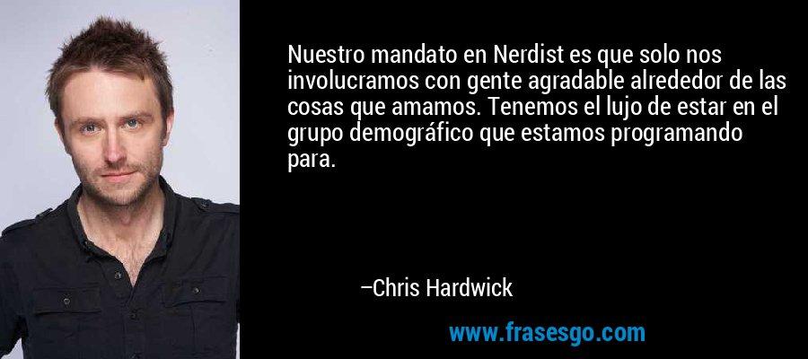 Nuestro mandato en Nerdist es que solo nos involucramos con gente agradable alrededor de las cosas que amamos. Tenemos el lujo de estar en el grupo demográfico que estamos programando para. – Chris Hardwick