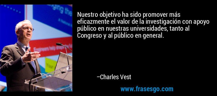 Nuestro objetivo ha sido promover más eficazmente el valor de la investigación con apoyo público en nuestras universidades, tanto al Congreso y al público en general. – Charles Vest