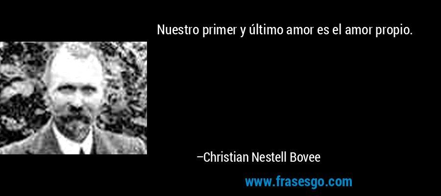 Nuestro primer y último amor es el amor propio. – Christian Nestell Bovee