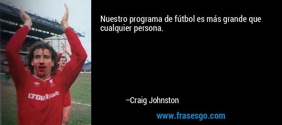 Nuestro programa de fútbol es más grande que cualquier persona. – Craig Johnston
