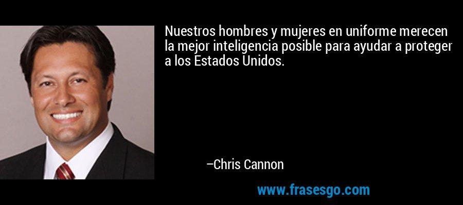 Nuestros hombres y mujeres en uniforme merecen la mejor inteligencia posible para ayudar a proteger a los Estados Unidos. – Chris Cannon