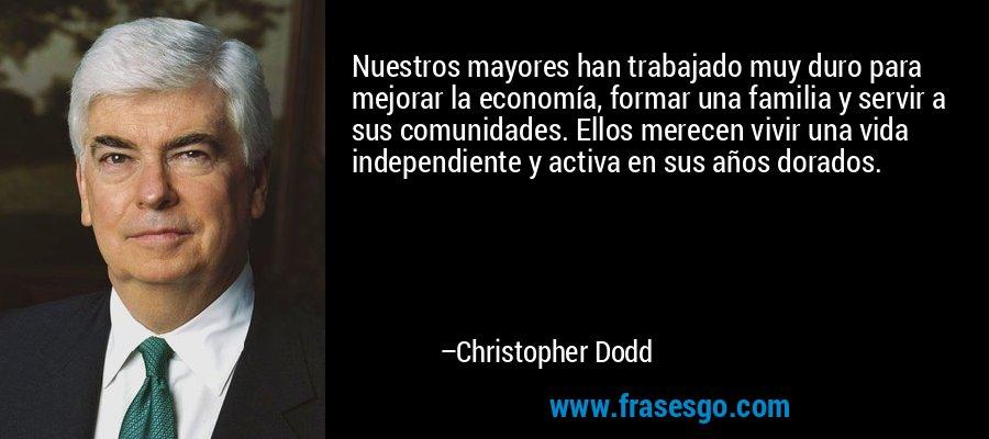 Nuestros mayores han trabajado muy duro para mejorar la economía, formar una familia y servir a sus comunidades. Ellos merecen vivir una vida independiente y activa en sus años dorados. – Christopher Dodd