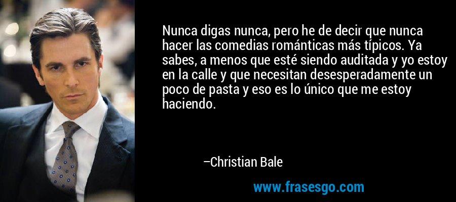 Nunca digas nunca, pero he de decir que nunca hacer las comedias románticas más típicos. Ya sabes, a menos que esté siendo auditada y yo estoy en la calle y que necesitan desesperadamente un poco de pasta y eso es lo único que me estoy haciendo. – Christian Bale