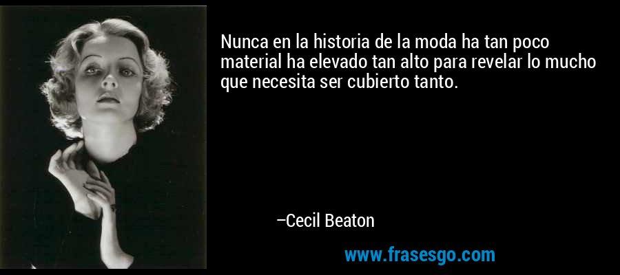 Nunca en la historia de la moda ha tan poco material ha elevado tan alto para revelar lo mucho que necesita ser cubierto tanto. – Cecil Beaton