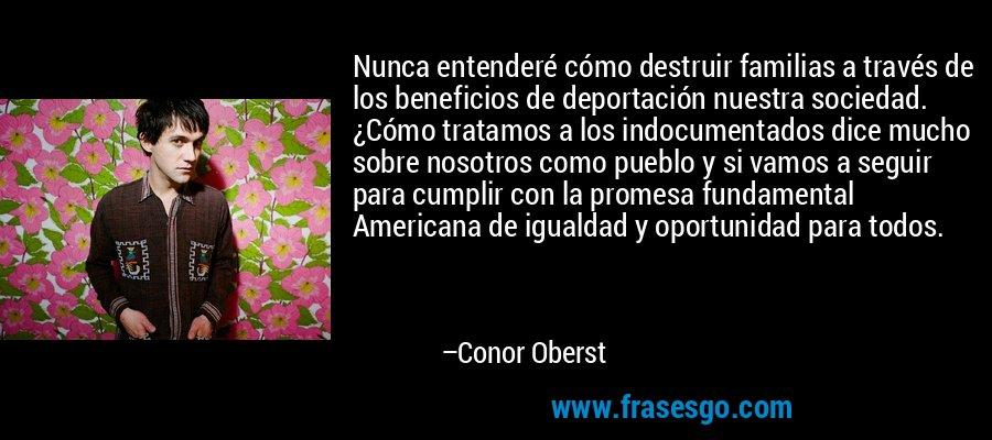 Nunca entenderé cómo destruir familias a través de los beneficios de deportación nuestra sociedad. ¿Cómo tratamos a los indocumentados dice mucho sobre nosotros como pueblo y si vamos a seguir para cumplir con la promesa fundamental Americana de igualdad y oportunidad para todos. – Conor Oberst