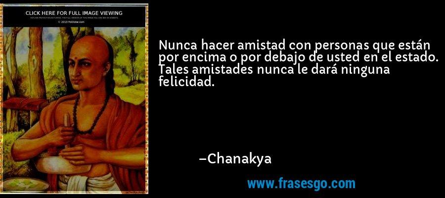 Nunca hacer amistad con personas que están por encima o por debajo de usted en el estado. Tales amistades nunca le dará ninguna felicidad. – Chanakya