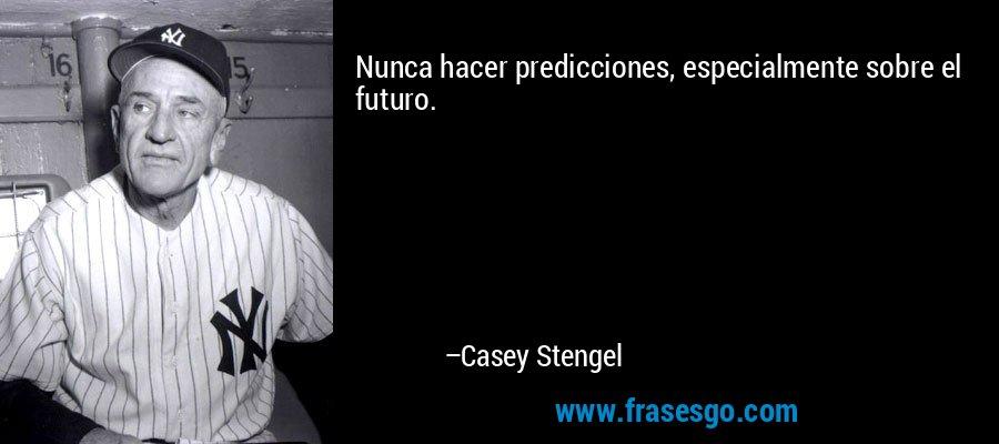 Nunca hacer predicciones, especialmente sobre el futuro. – Casey Stengel