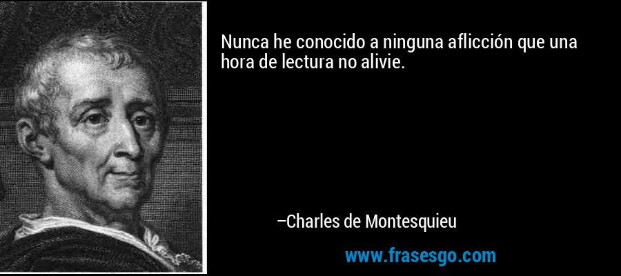 Nunca he conocido a ninguna aflicción que una hora de lectura no alivie. – Charles de Montesquieu