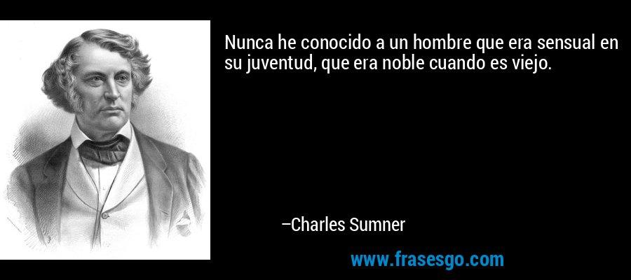 Nunca he conocido a un hombre que era sensual en su juventud, que era noble cuando es viejo. – Charles Sumner