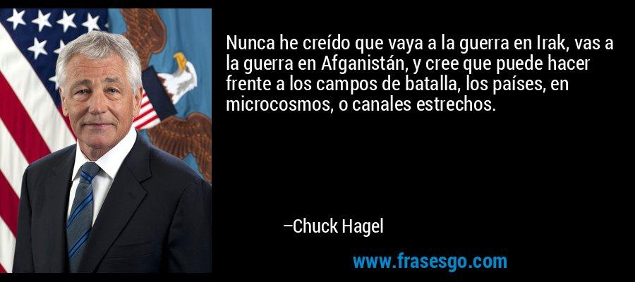 Nunca he creído que vaya a la guerra en Irak, vas a la guerra en Afganistán, y cree que puede hacer frente a los campos de batalla, los países, en microcosmos, o canales estrechos. – Chuck Hagel
