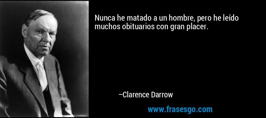 Nunca he matado a un hombre, pero he leído muchos obituarios con gran placer. – Clarence Darrow