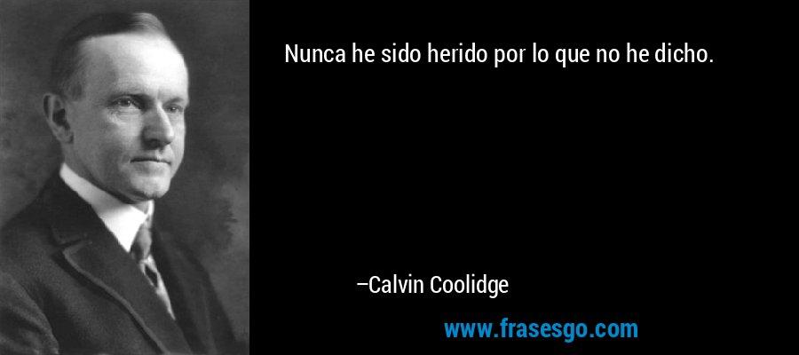 Nunca he sido herido por lo que no he dicho. – Calvin Coolidge