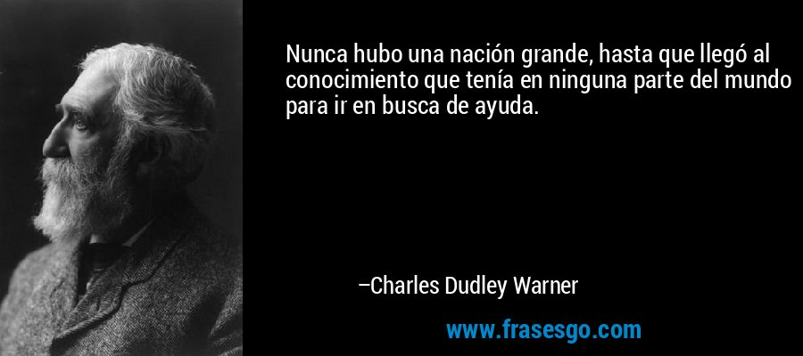 Nunca hubo una nación grande, hasta que llegó al conocimiento que tenía en ninguna parte del mundo para ir en busca de ayuda. – Charles Dudley Warner
