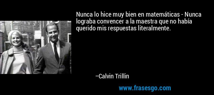 Nunca lo hice muy bien en matemáticas - Nunca lograba convencer a la maestra que no había querido mis respuestas literalmente. – Calvin Trillin