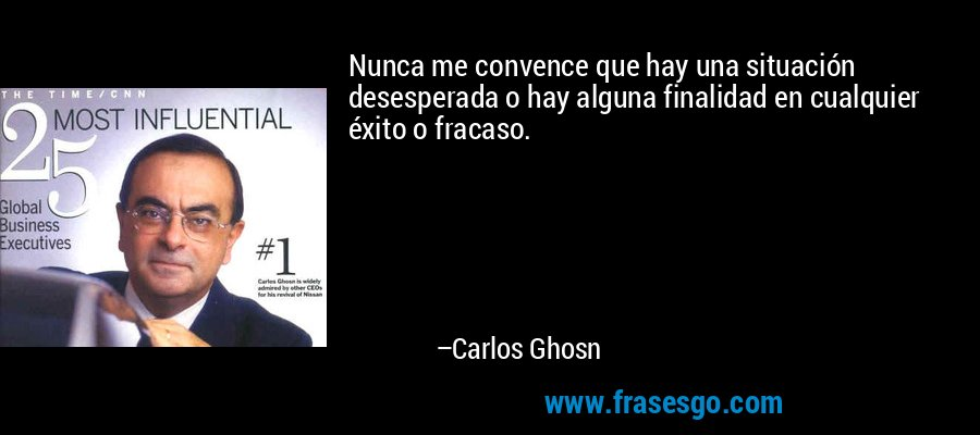 Nunca me convence que hay una situación desesperada o hay alguna finalidad en cualquier éxito o fracaso. – Carlos Ghosn