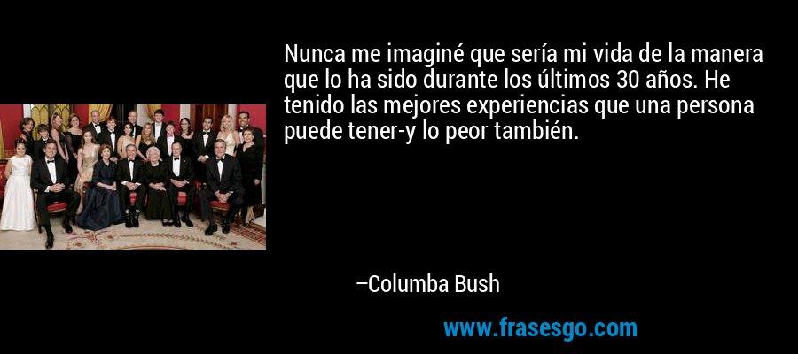 Nunca me imaginé que sería mi vida de la manera que lo ha sido durante los últimos 30 años. He tenido las mejores experiencias que una persona puede tener-y lo peor también. – Columba Bush
