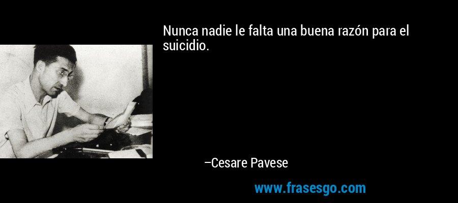 Nunca nadie le falta una buena razón para el suicidio. – Cesare Pavese