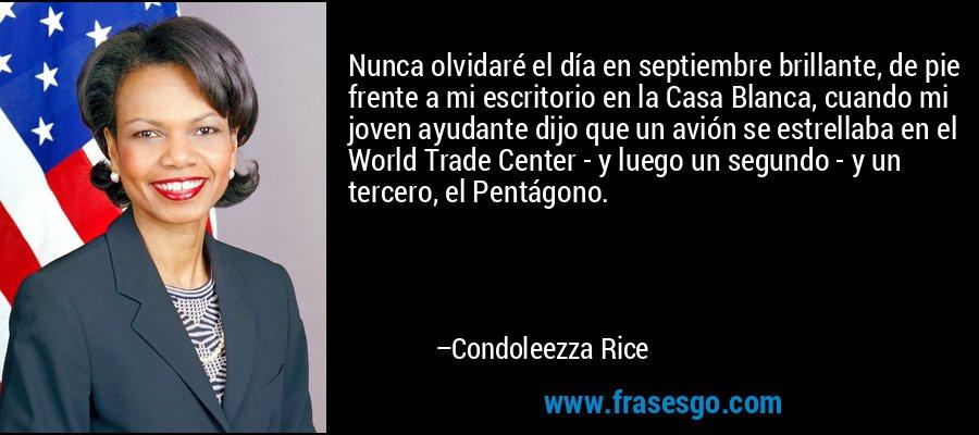Nunca olvidaré el día en septiembre brillante, de pie frente a mi escritorio en la Casa Blanca, cuando mi joven ayudante dijo que un avión se estrellaba en el World Trade Center - y luego un segundo - y un tercero, el Pentágono. – Condoleezza Rice