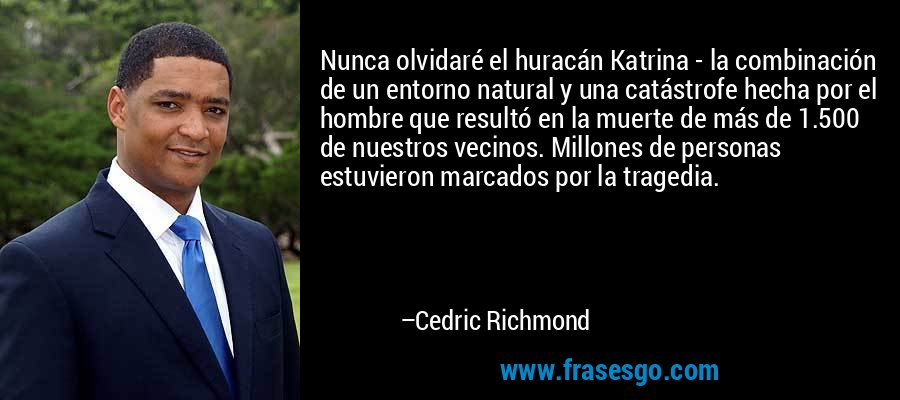 Nunca olvidaré el huracán Katrina - la combinación de un entorno natural y una catástrofe hecha por el hombre que resultó en la muerte de más de 1.500 de nuestros vecinos. Millones de personas estuvieron marcados por la tragedia. – Cedric Richmond