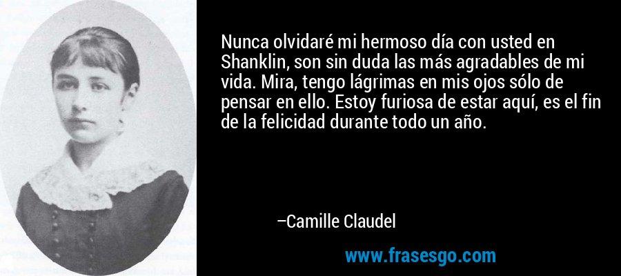 Nunca olvidaré mi hermoso día con usted en Shanklin, son sin duda las más agradables de mi vida. Mira, tengo lágrimas en mis ojos sólo de pensar en ello. Estoy furiosa de estar aquí, es el fin de la felicidad durante todo un año. – Camille Claudel