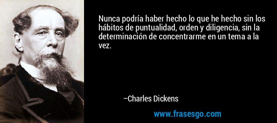 Nunca podría haber hecho lo que he hecho sin los hábitos de puntualidad, orden y diligencia, sin la determinación de concentrarme en un tema a la vez. – Charles Dickens