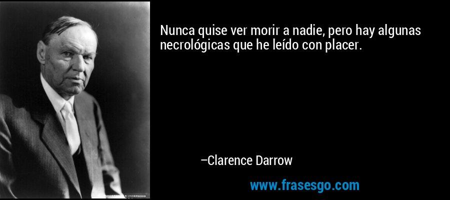 Nunca quise ver morir a nadie, pero hay algunas necrológicas que he leído con placer. – Clarence Darrow