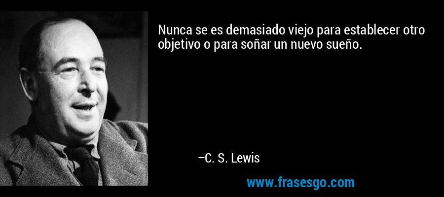 Nunca se es demasiado viejo para establecer otro objetivo o para soñar un nuevo sueño. – C. S. Lewis