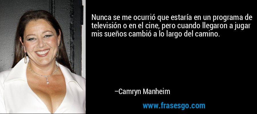 Nunca se me ocurrió que estaría en un programa de televisión o en el cine, pero cuando llegaron a jugar mis sueños cambió a lo largo del camino. – Camryn Manheim