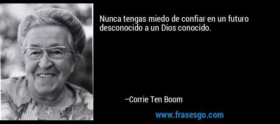 Nunca tengas miedo de confiar en un futuro desconocido a un Dios conocido. – Corrie Ten Boom