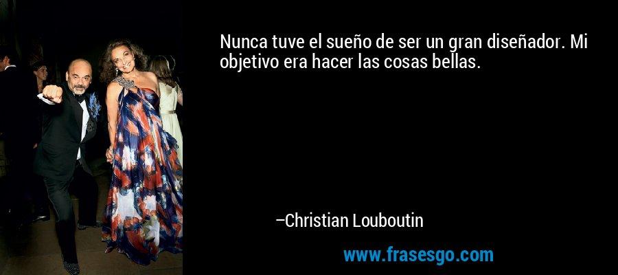 Nunca tuve el sueño de ser un gran diseñador. Mi objetivo era hacer las cosas bellas. – Christian Louboutin