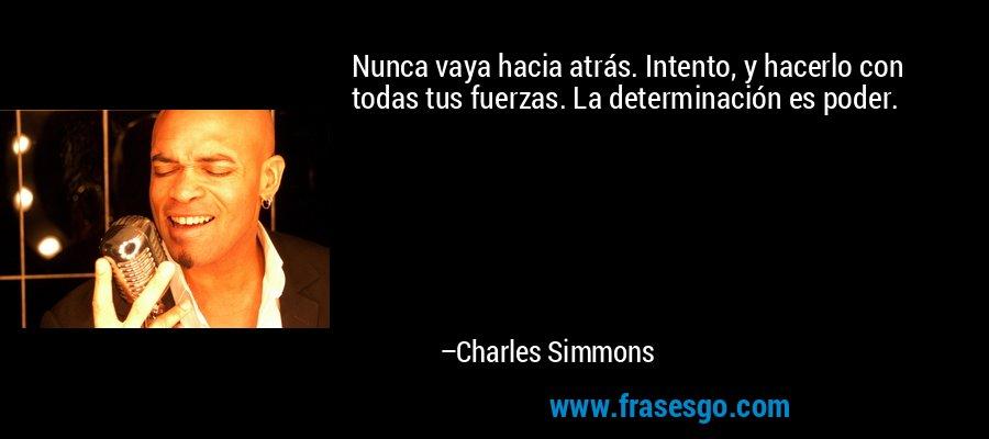 Nunca vaya hacia atrás. Intento, y hacerlo con todas tus fuerzas. La determinación es poder. – Charles Simmons