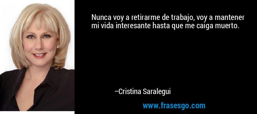 Nunca voy a retirarme de trabajo, voy a mantener mi vida interesante hasta que me caiga muerto. – Cristina Saralegui