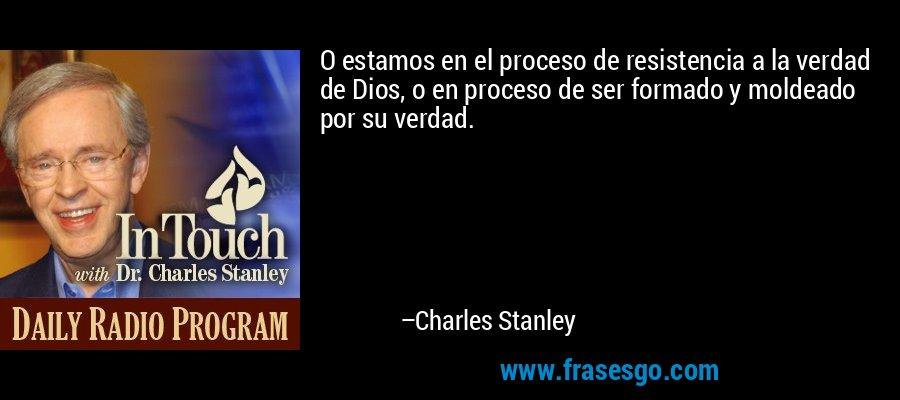 O estamos en el proceso de resistencia a la verdad de Dios, o en proceso de ser formado y moldeado por su verdad. – Charles Stanley