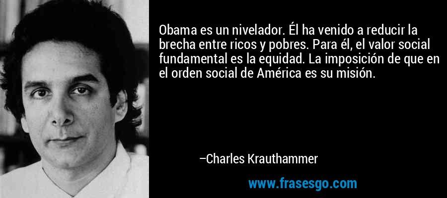 Obama es un nivelador. Él ha venido a reducir la brecha entre ricos y pobres. Para él, el valor social fundamental es la equidad. La imposición de que en el orden social de América es su misión. – Charles Krauthammer