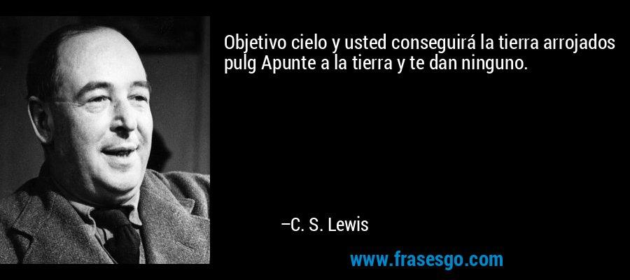 Objetivo cielo y usted conseguirá la tierra arrojados pulg Apunte a la tierra y te dan ninguno. – C. S. Lewis