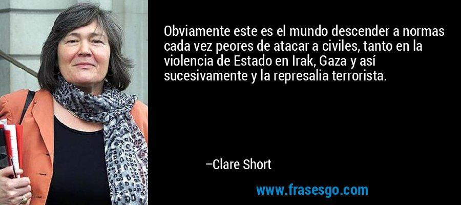 Obviamente este es el mundo descender a normas cada vez peores de atacar a civiles, tanto en la violencia de Estado en Irak, Gaza y así sucesivamente y la represalia terrorista. – Clare Short