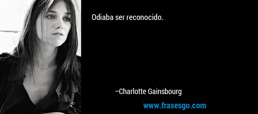 Odiaba ser reconocido. – Charlotte Gainsbourg