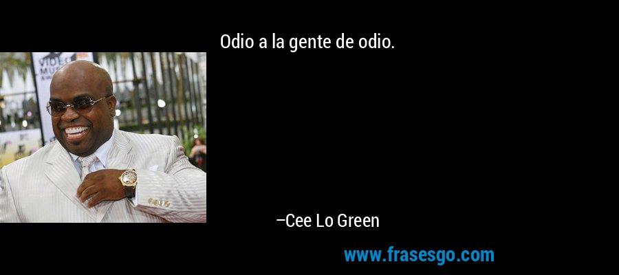 Odio a la gente de odio. – Cee Lo Green