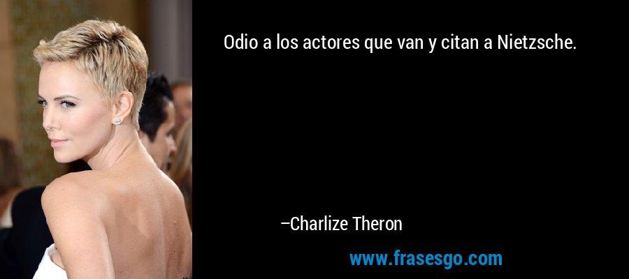 Odio a los actores que van y citan a Nietzsche. – Charlize Theron